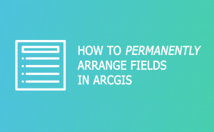 How To Permanently Reorder Fields in ArcGIS